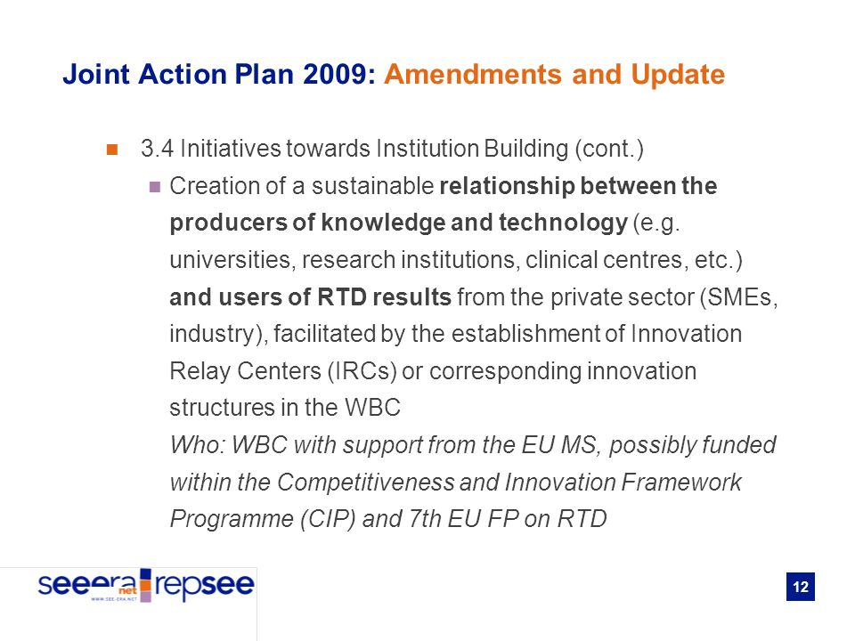 12 Joint Action Plan 2009: Amendments and Update 3.4 Initiatives towards Institution Building (cont.) Creation of a sustainable relationship between the producers of knowledge and technology (e.g.