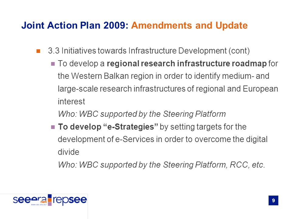 9 Joint Action Plan 2009: Amendments and Update 3.3 Initiatives towards Infrastructure Development (cont) To develop a regional research infrastructure roadmap for the Western Balkan region in order to identify medium- and large-scale research infrastructures of regional and European interest Who: WBC supported by the Steering Platform To develop e-Strategies by setting targets for the development of e-Services in order to overcome the digital divide Who: WBC supported by the Steering Platform, RCC, etc.