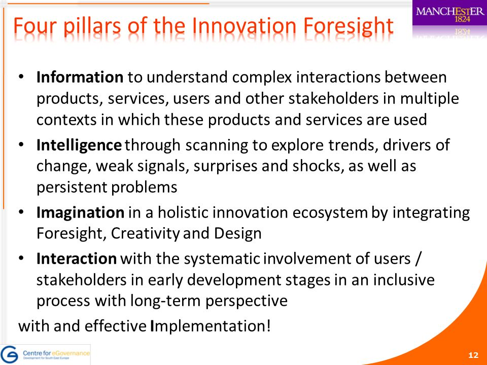 12 Information to understand complex interactions between products, services, users and other stakeholders in multiple contexts in which these products and services are used Intelligence through scanning to explore trends, drivers of change, weak signals, surprises and shocks, as well as persistent problems Imagination in a holistic innovation ecosystem by integrating Foresight, Creativity and Design Interaction with the systematic involvement of users / stakeholders in early development stages in an inclusive process with long-term perspective with and effective Implementation!