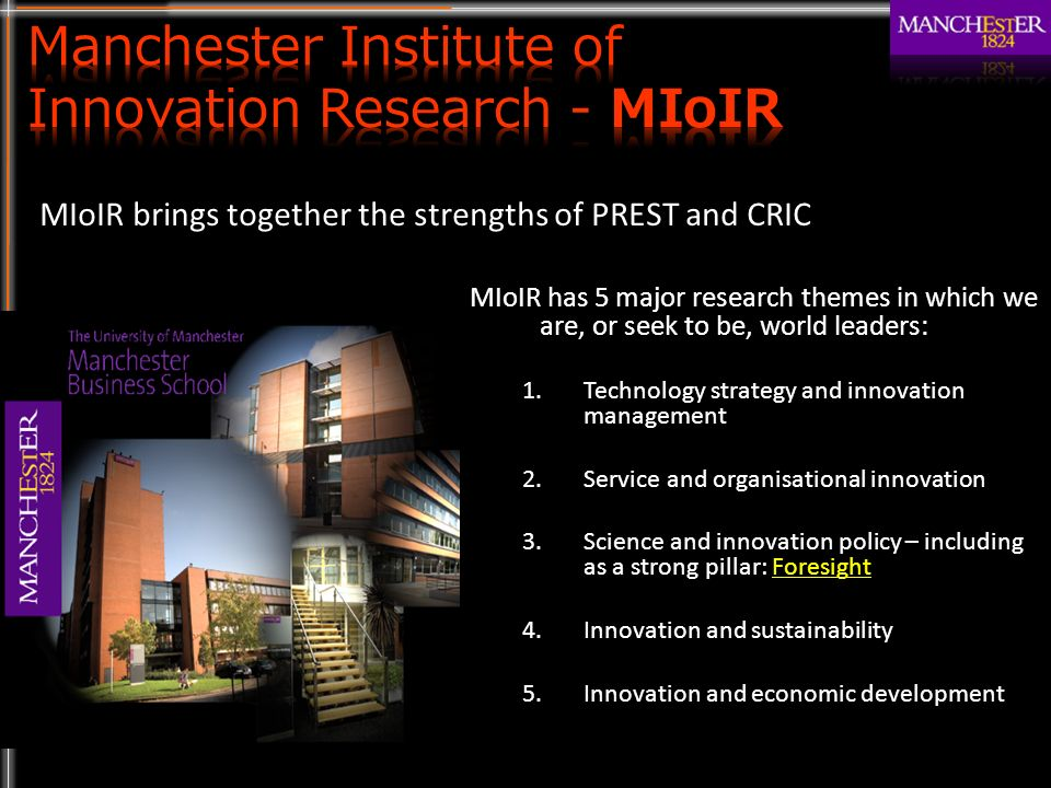 MIoIR has 5 major research themes in which we are, or seek to be, world leaders: 1.Technology strategy and innovation management 2.Service and organisational innovation 3.Science and innovation policy – including as a strong pillar: Foresight 4.Innovation and sustainability 5.Innovation and economic development MIoIR brings together the strengths of PREST and CRIC