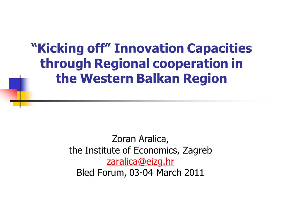 Kicking off Innovation Capacities through Regional cooperation in the Western Balkan Region Zoran Aralica, the Institute of Economics, Zagreb zaralica@eizg.hr Bled Forum, 03-04 March 2011