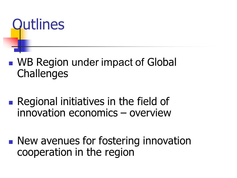 Outlines WB Region under impact of Global Challenges Regional initiatives in the field of innovation economics – overview New avenues for fostering innovation cooperation in the region