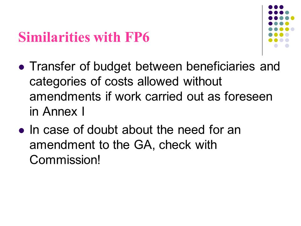Similarities with FP6 Transfer of budget between beneficiaries and categories of costs allowed without amendments if work carried out as foreseen in Annex I In case of doubt about the need for an amendment to the GA, check with Commission!