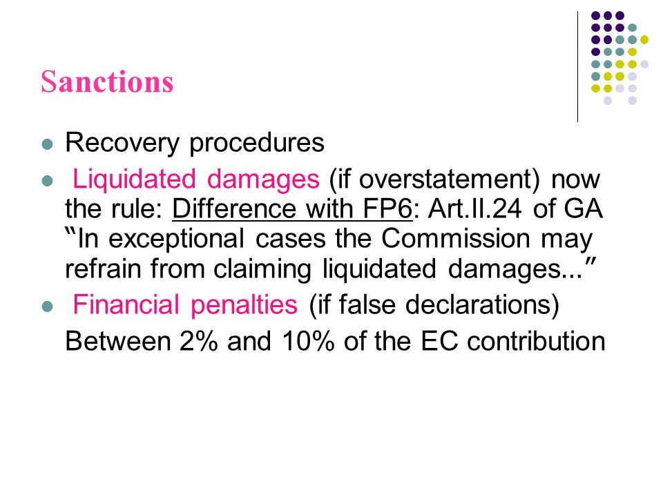 Sanctions Recovery procedures Liquidated damages (if overstatement) now the rule: Difference with FP6: Art.II.24 of GA In exceptional cases the Commission may refrain from claiming liquidated damages … Financial penalties (if false declarations) Between 2% and 10% of the EC contribution