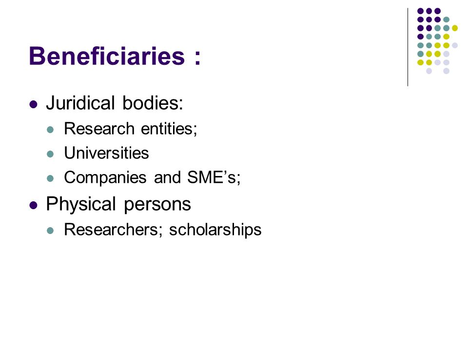 Beneficiaries : Juridical bodies: Research entities; Universities Companies and SMEs; Physical persons Researchers; scholarships