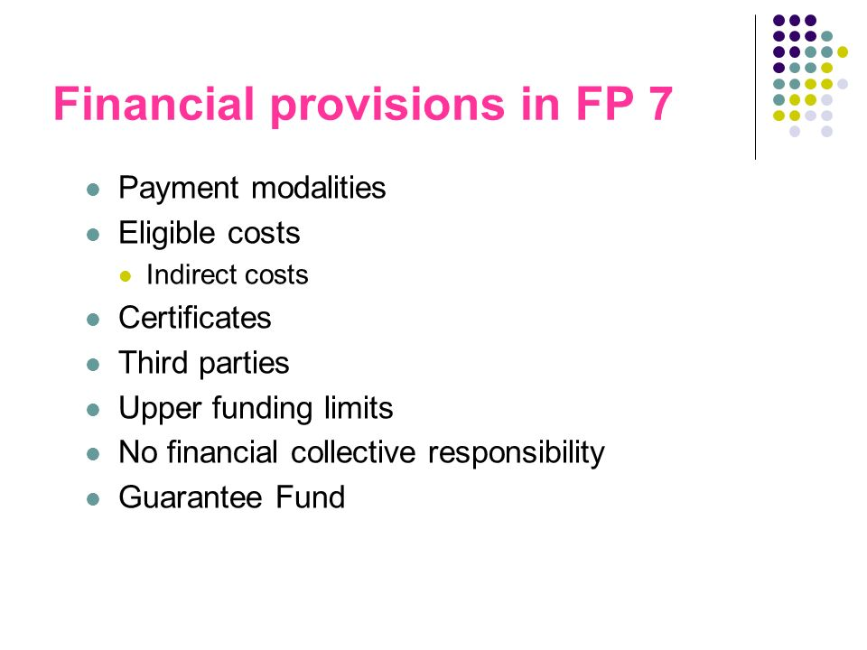 Financial provisions in FP 7 Payment modalities Eligible costs Indirect costs Certificates Third parties Upper funding limits No financial collective responsibility Guarantee Fund