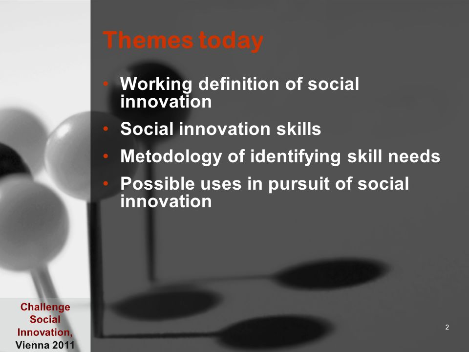 Themes today Working definition of social innovation Social innovation skills Metodology of identifying skill needs Possible uses in pursuit of social
