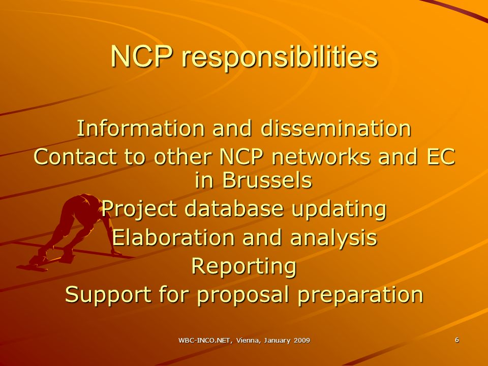 WBC-INCO.NET, Vienna, January 2009 6 NCP responsibilities Information and dissemination Contact to other NCP networks and EC in Brussels Project database updating Elaboration and analysis Reporting Support for proposal preparation