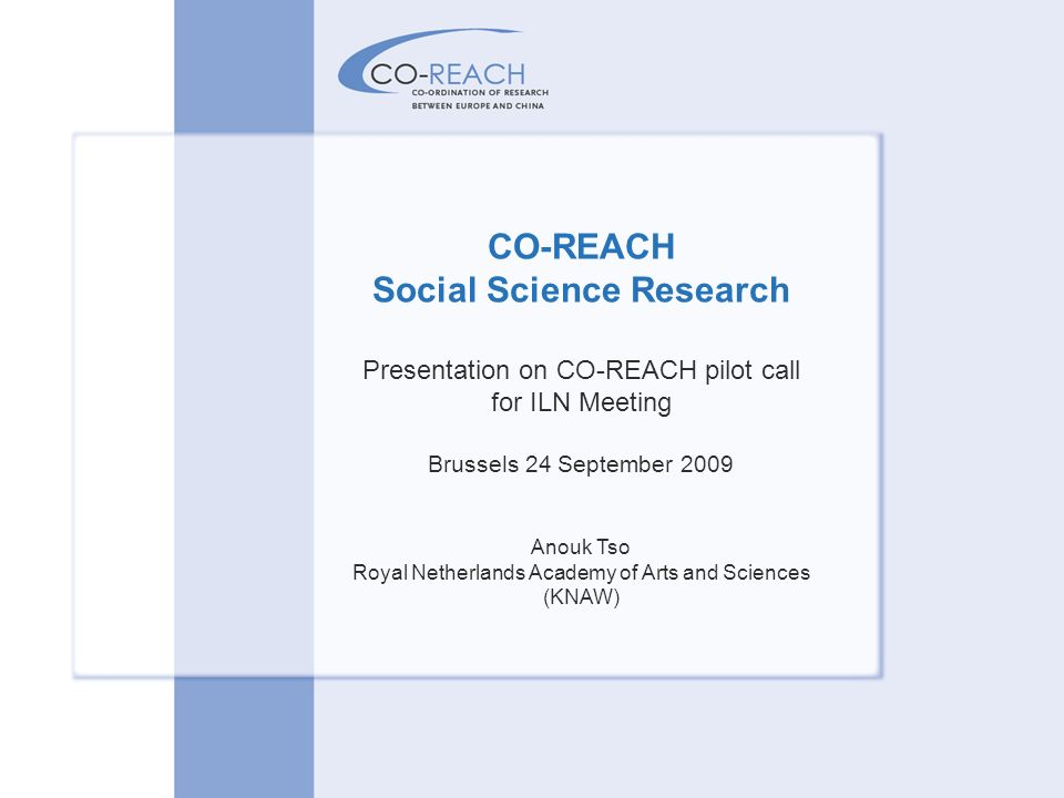 CO-REACH Social Science Research Presentation on CO-REACH pilot call for ILN Meeting Brussels 24 September 2009 Anouk Tso Royal Netherlands Academy of Arts and Sciences (KNAW)