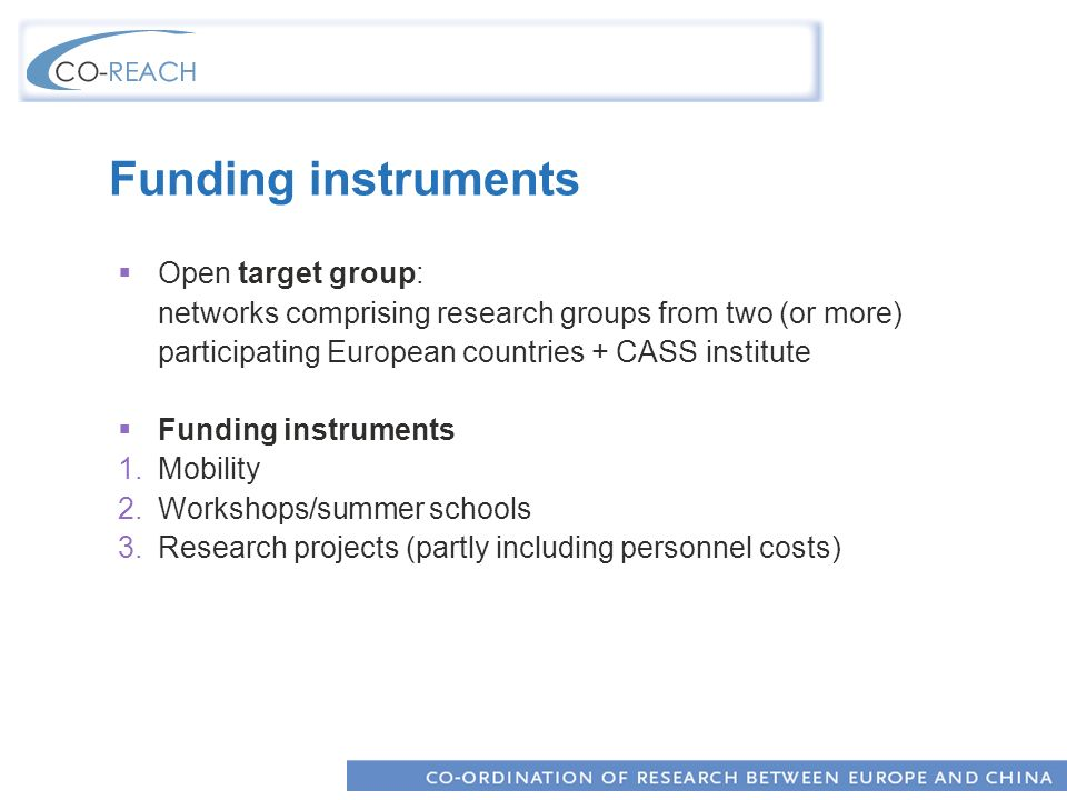 Funding instruments Open target group: networks comprising research groups from two (or more) participating European countries + CASS institute Funding instruments 1.Mobility 2.Workshops/summer schools 3.Research projects (partly including personnel costs)
