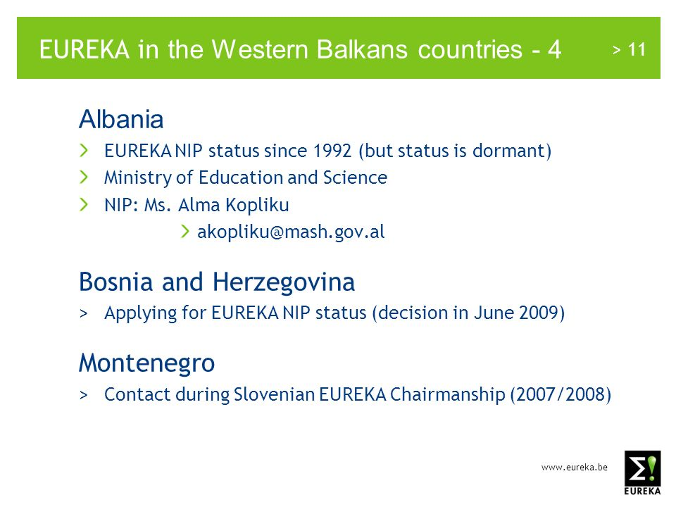 > 11 EUREKA in the Western Balkans countries - 4 Albania EUREKA NIP status since 1992 (but status is dormant) Ministry of Education and Science NIP: Ms.
