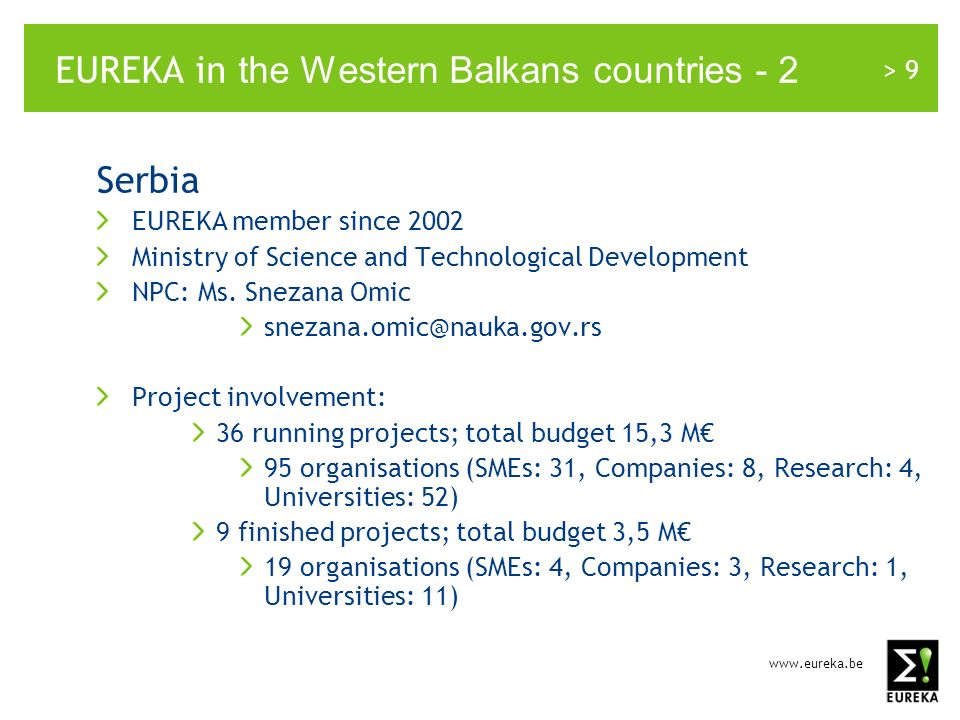 > 9 EUREKA in the Western Balkans countries - 2 Serbia EUREKA member since 2002 Ministry of Science and Technological Development NPC: Ms.