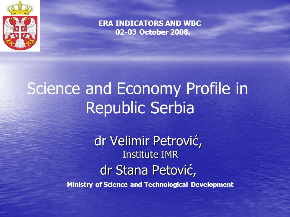 dr Velimir Petrović, Institute IMR dr Stana Petović, dr Velimir Petrović, Institute IMR dr Stana Petović, Ministry of Science and Technological Development Science and Economy Profile in Republic Serbia ERA INDICATORS AND WBC 02-03 October 2008.