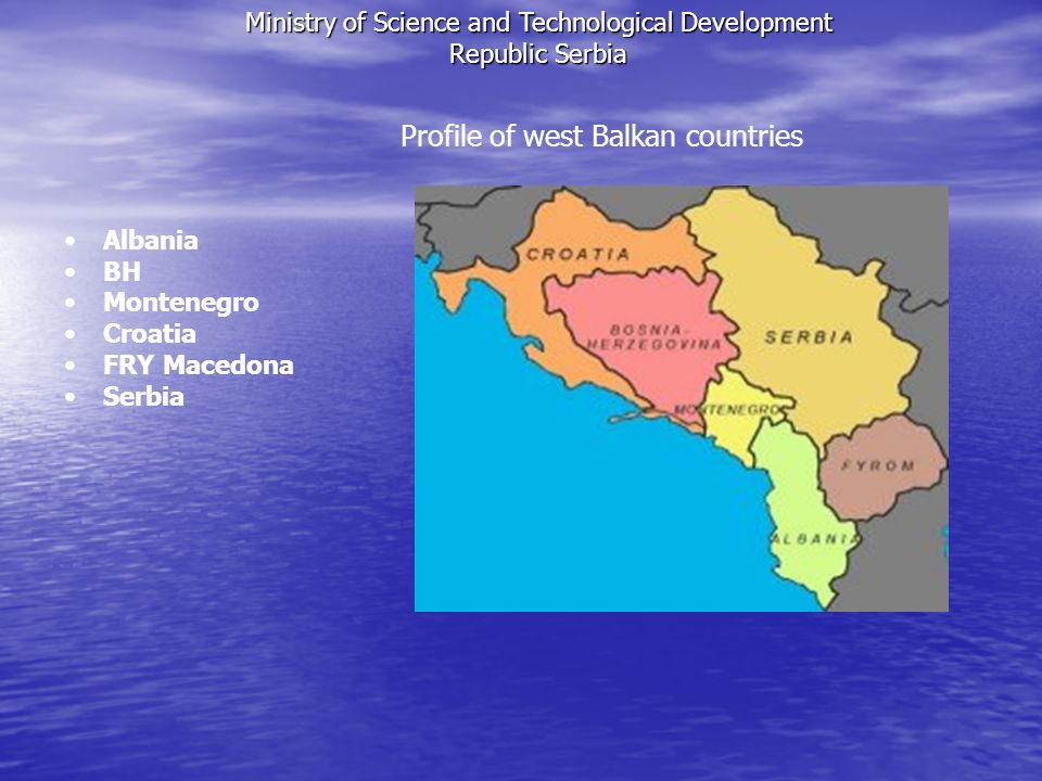 Profile of west Balkan countries Albania BH Montenegro Croatia FRY Macedona Serbia Ministry of Science and Technological Development Republic Serbia