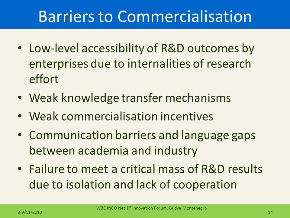 Barriers to Commercialisation Low-level accessibility of R&D outcomes by enterprises due to internalities of research effort Weak knowledge transfer m