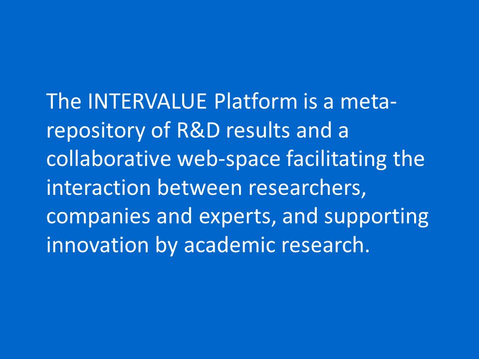 The INTERVALUE Platform is a meta- repository of R&D results and a collaborative web-space facilitating the interaction between researchers, companies
