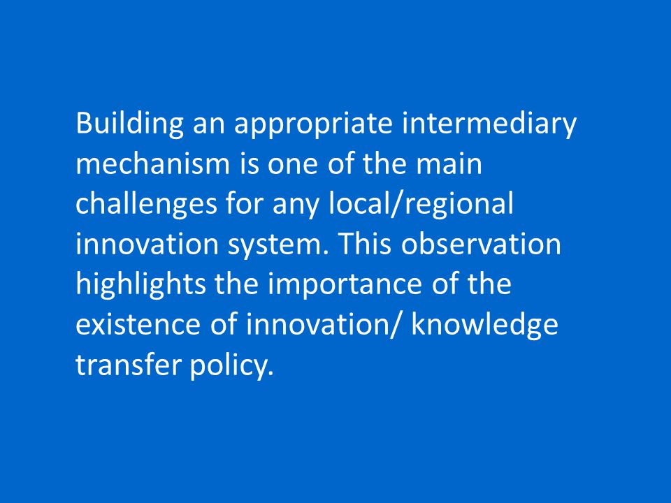 Building an appropriate intermediary mechanism is one of the main challenges for any local/regional innovation system. This observation highlights the
