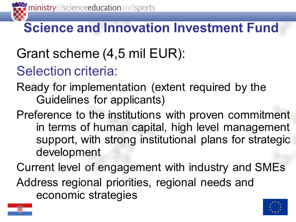 10 Science and Innovation Investment Fund Grant scheme (4,5 mil EUR): Selection criteria: Ready for implementation (extent required by the Guidelines for applicants) Preference to the institutions with proven commitment in terms of human capital, high level management support, with strong institutional plans for strategic development Current level of engagement with industry and SMEs Address regional priorities, regional needs and economic strategies