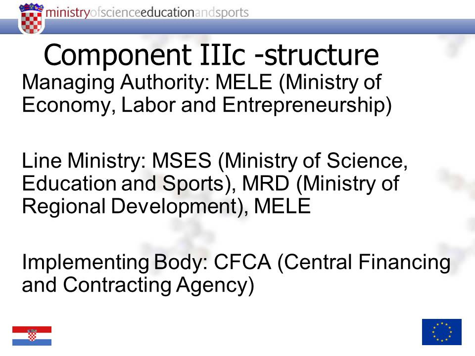 Managing Authority: MELE (Ministry of Economy, Labor and Entrepreneurship) Line Ministry: MSES (Ministry of Science, Education and Sports), MRD (Minis
