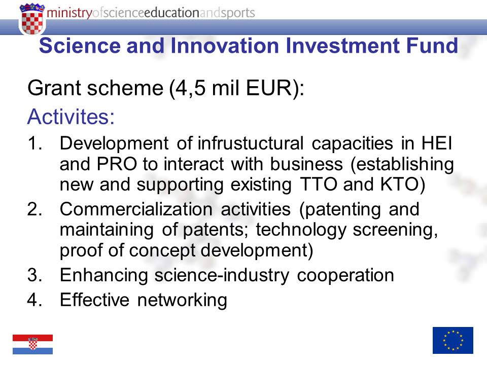 9 Science and Innovation Investment Fund Grant scheme (4,5 mil EUR): Activites: 1.Development of infrustuctural capacities in HEI and PRO to interact with business (establishing new and supporting existing TTO and KTO) 2.Commercialization activities (patenting and maintaining of patents; technology screening, proof of concept development) 3.Enhancing science-industry cooperation 4.Effective networking