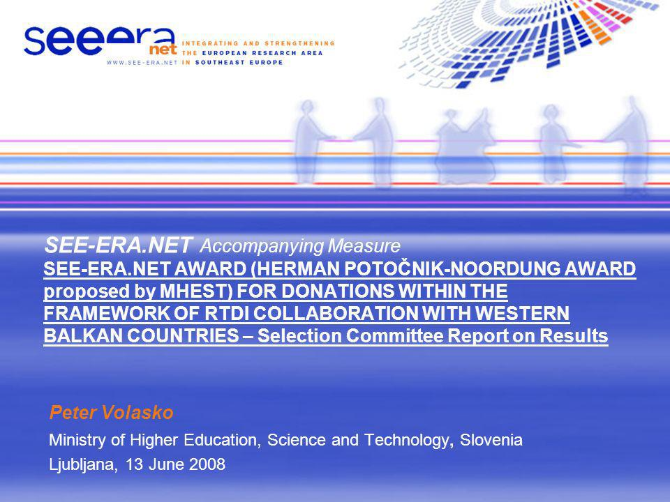 SEE-ERA.NET Accompanying Measure SEE-ERA.NET AWARD (HERMAN POTOČNIK-NOORDUNG AWARD proposed by MHEST) FOR DONATIONS WITHIN THE FRAMEWORK OF RTDI COLLABORATION WITH WESTERN BALKAN COUNTRIES – Selection Committee Report on Results Peter Volasko Ministry of Higher Education, Science and Technology, Slovenia Ljubljana, 13 June 2008