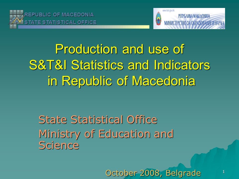 1 Production and use of S&T&I Statistics and Indicators in Republic of Macedonia State Statistical Office Ministry of Education and Science October 2008, Belgrade REPUBLIC OF MACEDONIA STATE STATISTICAL OFFICE