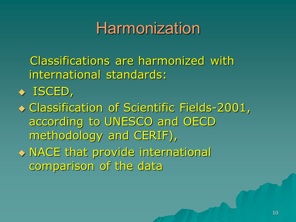 10 Harmonization Classifications are harmonized with international standards: Classifications are harmonized with international standards: ISCED, ISCED, Classification of Scientific Fields-2001, according to UNESCO and OECD methodology and CERIF), Classification of Scientific Fields-2001, according to UNESCO and OECD methodology and CERIF), NACE that provide international comparison of the data NACE that provide international comparison of the data
