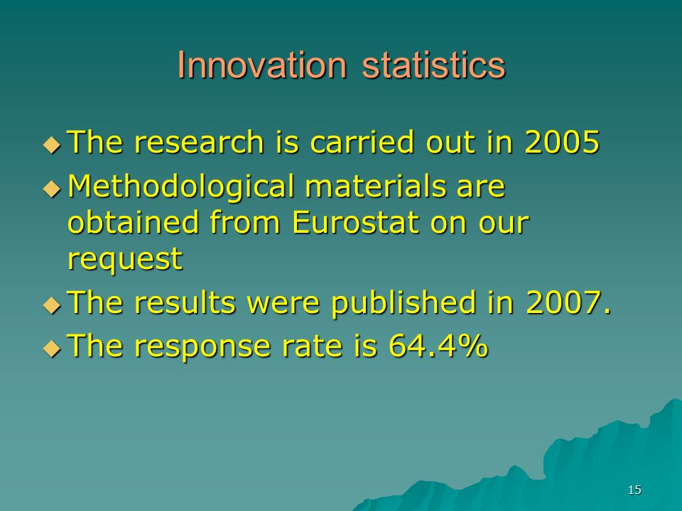 15 Innovation statistics The research is carried out in 2005 The research is carried out in 2005 Methodological materials are obtained from Eurostat o
