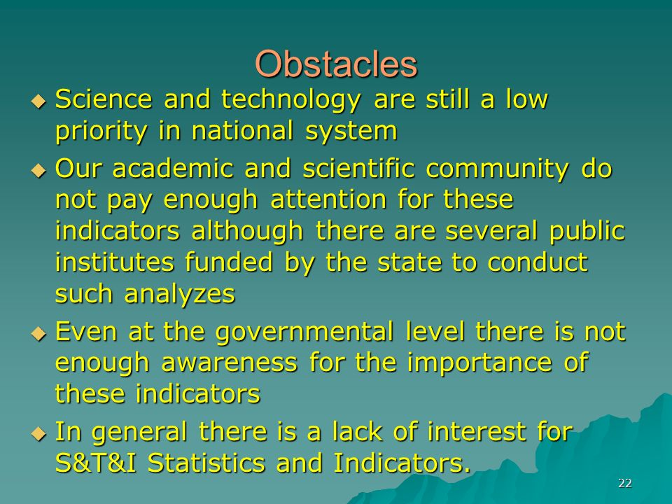 22 Obstacles Science and technology are still a low priority in national system Science and technology are still a low priority in national system Our