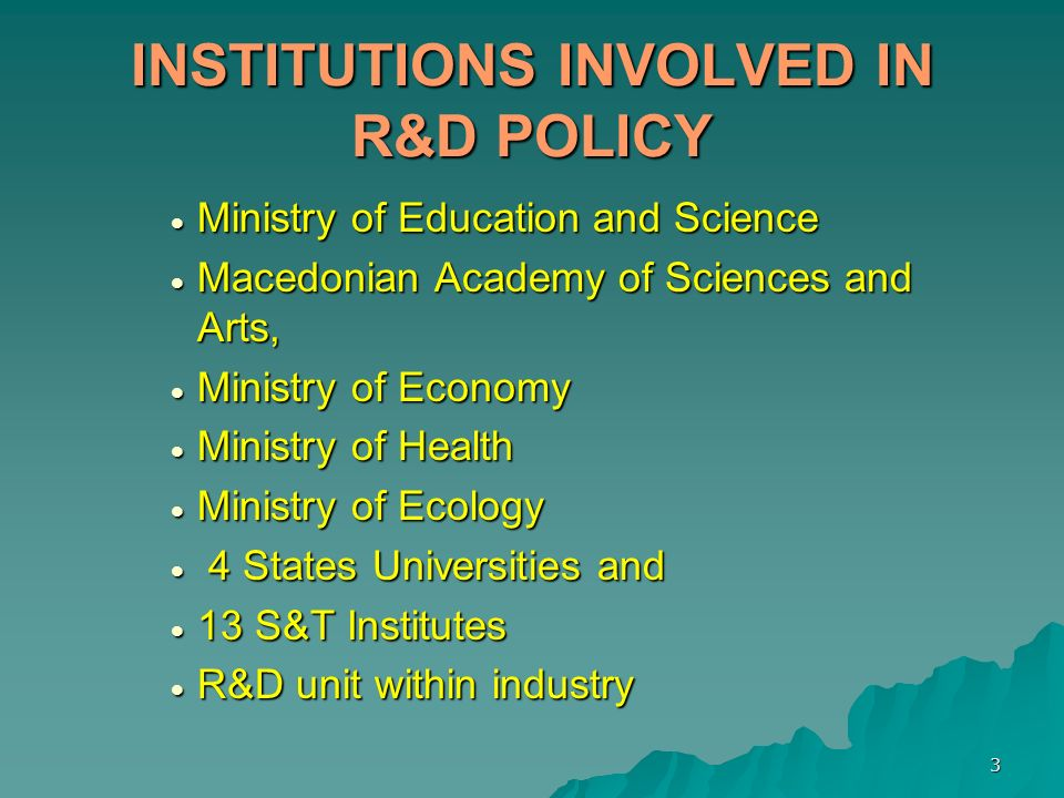 3 INSTITUTIONS INVOLVED IN R&D POLICY Ministry of Education and Science Ministry of Education and Science Macedonian Academy of Sciences and Arts, Mac