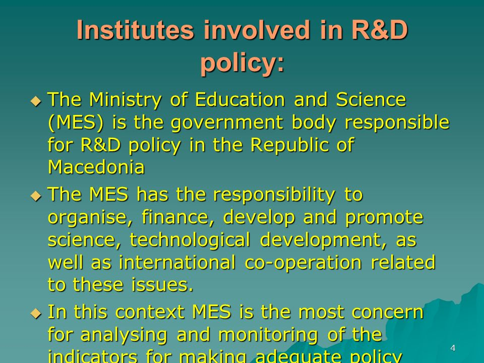 4 Institutes involved in R&D policy: The Ministry of Education and Science (MES) is the government body responsible for R&D policy in the Republic of Macedonia The Ministry of Education and Science (MES) is the government body responsible for R&D policy in the Republic of Macedonia The MES has the responsibility to organise, finance, develop and promote science, technological development, as well as international co-operation related to these issues.