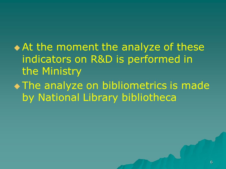 6 At the moment the analyze of these indicators on R&D is performed in the Ministry The analyze on bibliometrics is made by National Library bibliotheca