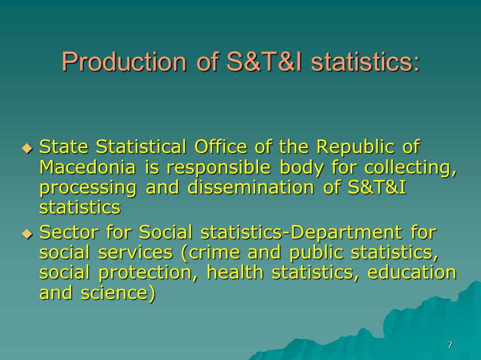 7 Production of S&T&I statistics: State Statistical Office of the Republic of Macedonia is responsible body for collecting, processing and dissemination of S&T&I statistics State Statistical Office of the Republic of Macedonia is responsible body for collecting, processing and dissemination of S&T&I statistics Sector for Social statistics-Department for social services (crime and public statistics, social protection, health statistics, education and science) Sector for Social statistics-Department for social services (crime and public statistics, social protection, health statistics, education and science)