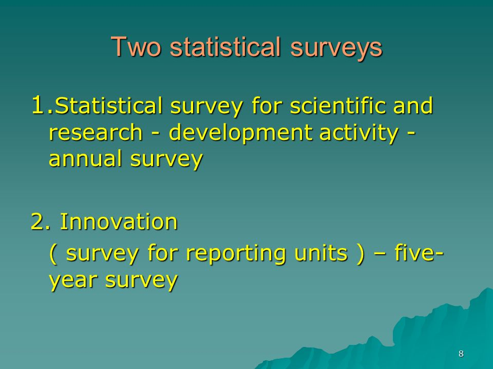 8 Two statistical surveys 1. Statistical survey for scientific and research - development activity - annual survey 2. Innovation ( survey for reportin