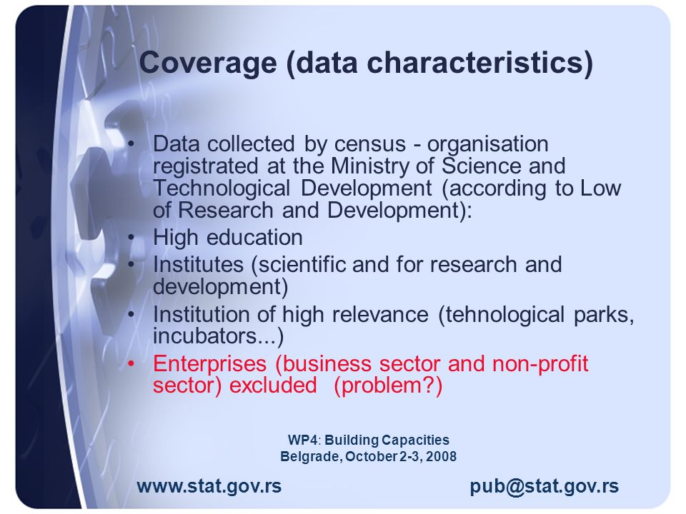 Coverage (data characteristics) Data collected by census - organisation registrated at the Ministry of Science and Technological Development (according to Low of Research and Development): High education Institutes (scientific and for research and development) Institution of high relevance (tehnological parks, incubators...) Enterprises (business sector and non-profit sector) excluded (problem ) www.stat.gov.rs pub@stat.gov.rs WP4: Building Capacities Belgrade, October 2-3, 2008