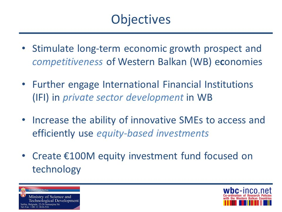 Objectives Stimulate long-term economic growth prospect and competitiveness of Western Balkan (WB) economies Further engage International Financial Institutions (IFI) in private sector development in WB Increase the ability of innovative SMEs to access and efficiently use equity-based investments Create 100M equity investment fund focused on technology