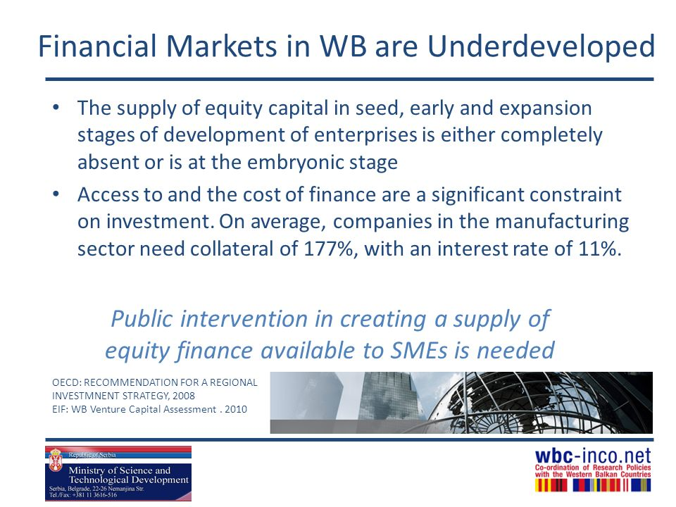 Financial Markets in WB are Underdeveloped The supply of equity capital in seed, early and expansion stages of development of enterprises is either completely absent or is at the embryonic stage Access to and the cost of finance are a significant constraint on investment.
