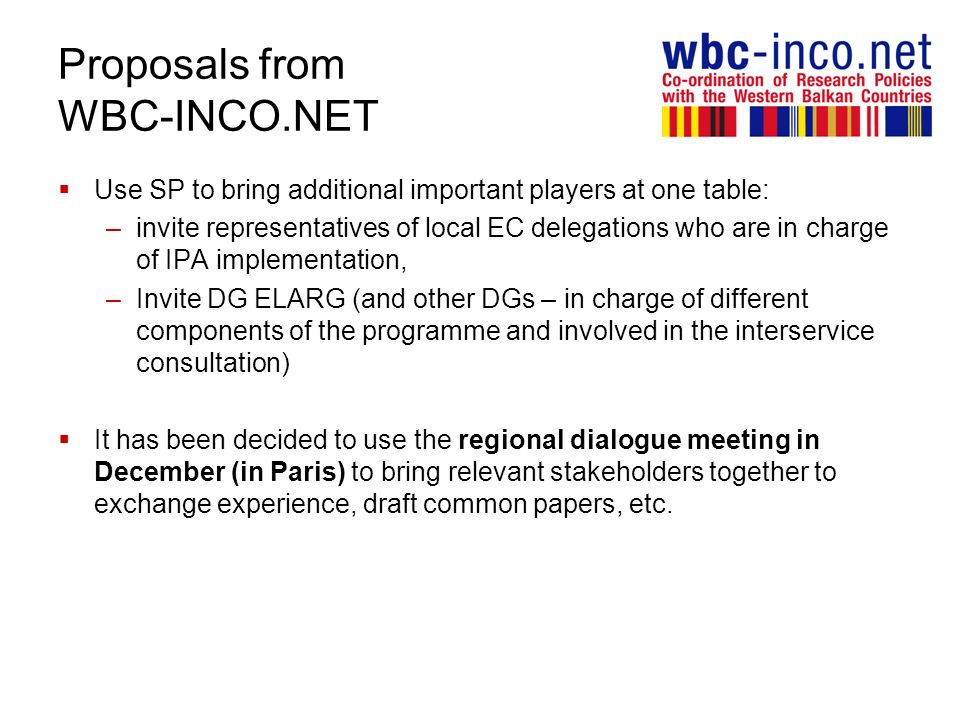 Proposals from WBC-INCO.NET Use SP to bring additional important players at one table: –invite representatives of local EC delegations who are in charge of IPA implementation, –Invite DG ELARG (and other DGs – in charge of different components of the programme and involved in the interservice consultation) It has been decided to use the regional dialogue meeting in December (in Paris) to bring relevant stakeholders together to exchange experience, draft common papers, etc.