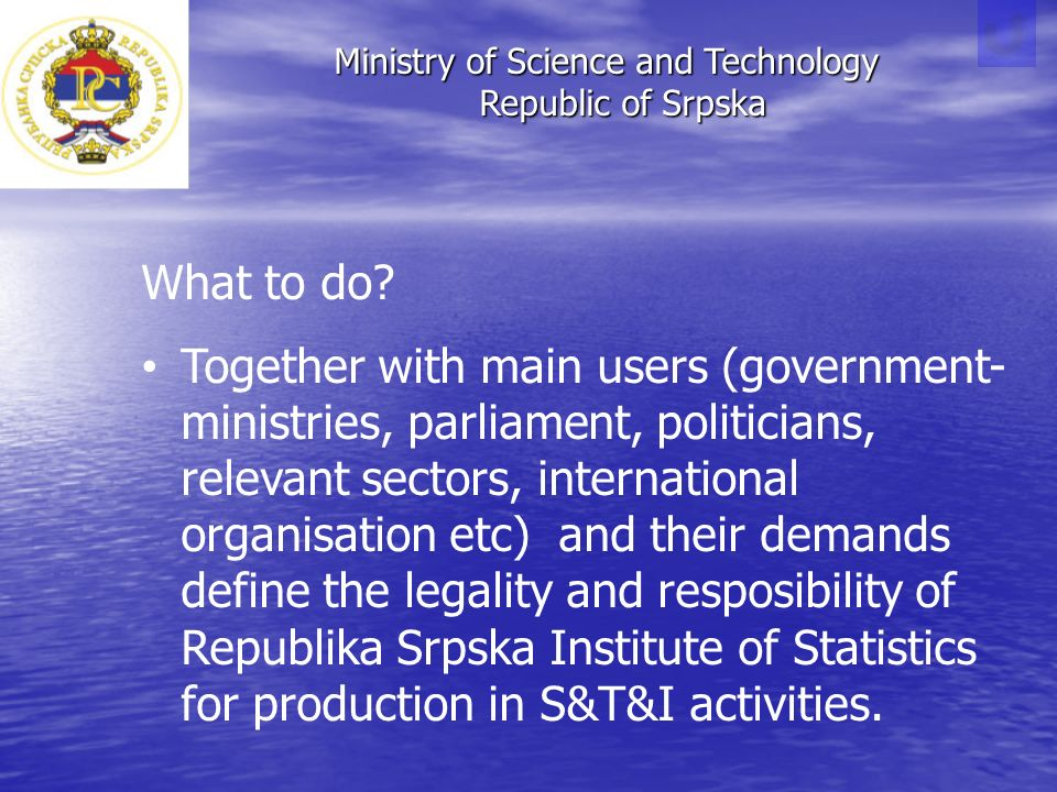 Ministry of Science and Technology Republic of Srpska Republic of Srpska What to do? Together with main users (government- ministries, parliament, pol