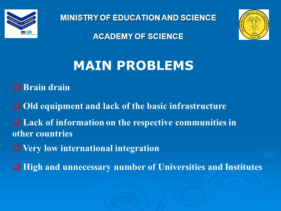 MINISTRY OF EDUCATION AND SCIENCE ACADEMY OF SCIENCE Brain drain Old equipment and lack of the basic infrastructure Lack of information on the respective communities in other countries Very low international integration High and unnecessary number of Universities and Institutes MAIN PROBLEMS