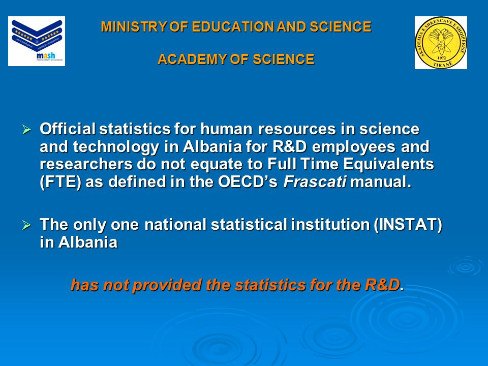 MINISTRY OF EDUCATION AND SCIENCE ACADEMY OF SCIENCE Official statistics for human resources in science and technology in Albania for R&D employees and researchers do not equate to Full Time Equivalents (FTE) as defined in the OECDs Frascati manual.