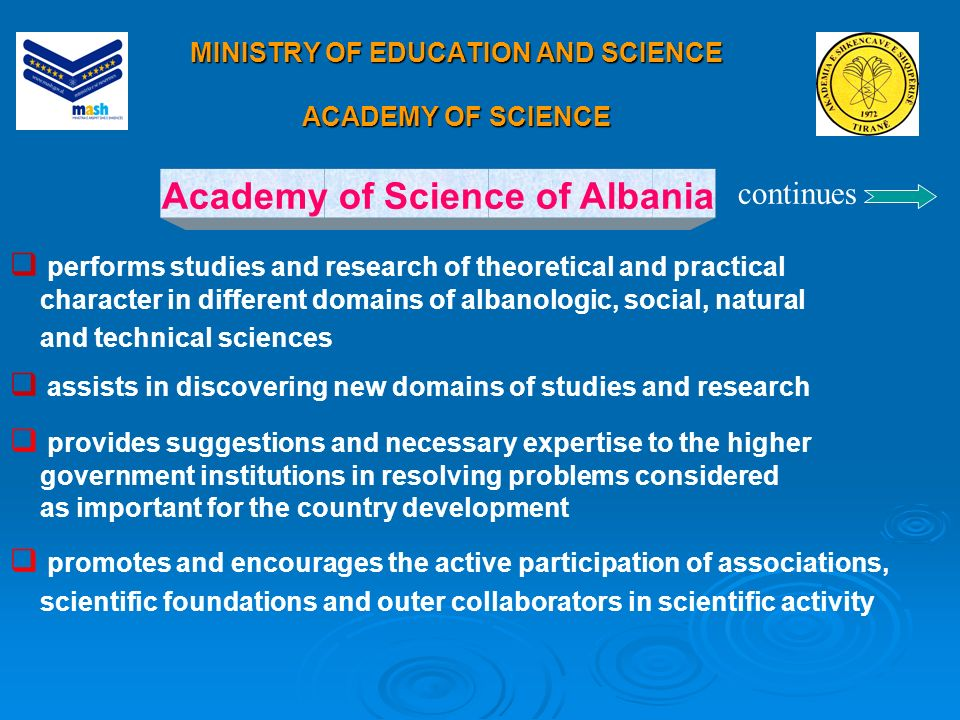 MINISTRY OF EDUCATION AND SCIENCE ACADEMY OF SCIENCE Academy of Science of Albania performs studies and research of theoretical and practical character in different domains of albanologic, social, natural and technical sciences assists in discovering new domains of studies and research provides suggestions and necessary expertise to the higher government institutions in resolving problems considered as important for the country development promotes and encourages the active participation of associations, scientific foundations and outer collaborators in scientific activity continues