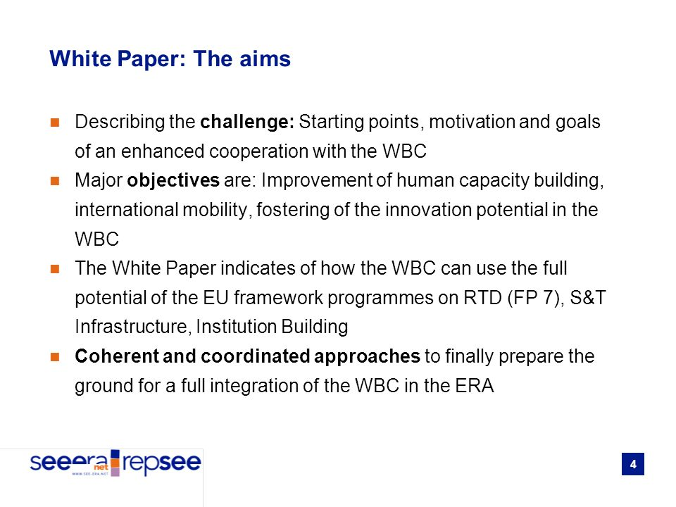 4 White Paper: The aims Describing the challenge: Starting points, motivation and goals of an enhanced cooperation with the WBC Major objectives are: Improvement of human capacity building, international mobility, fostering of the innovation potential in the WBC The White Paper indicates of how the WBC can use the full potential of the EU framework programmes on RTD (FP 7), S&T Infrastructure, Institution Building Coherent and coordinated approaches to finally prepare the ground for a full integration of the WBC in the ERA
