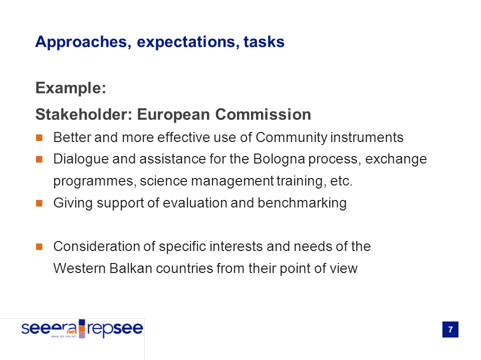 7 Approaches, expectations, tasks Example: Stakeholder: European Commission Better and more effective use of Community instruments Dialogue and assistance for the Bologna process, exchange programmes, science management training, etc.