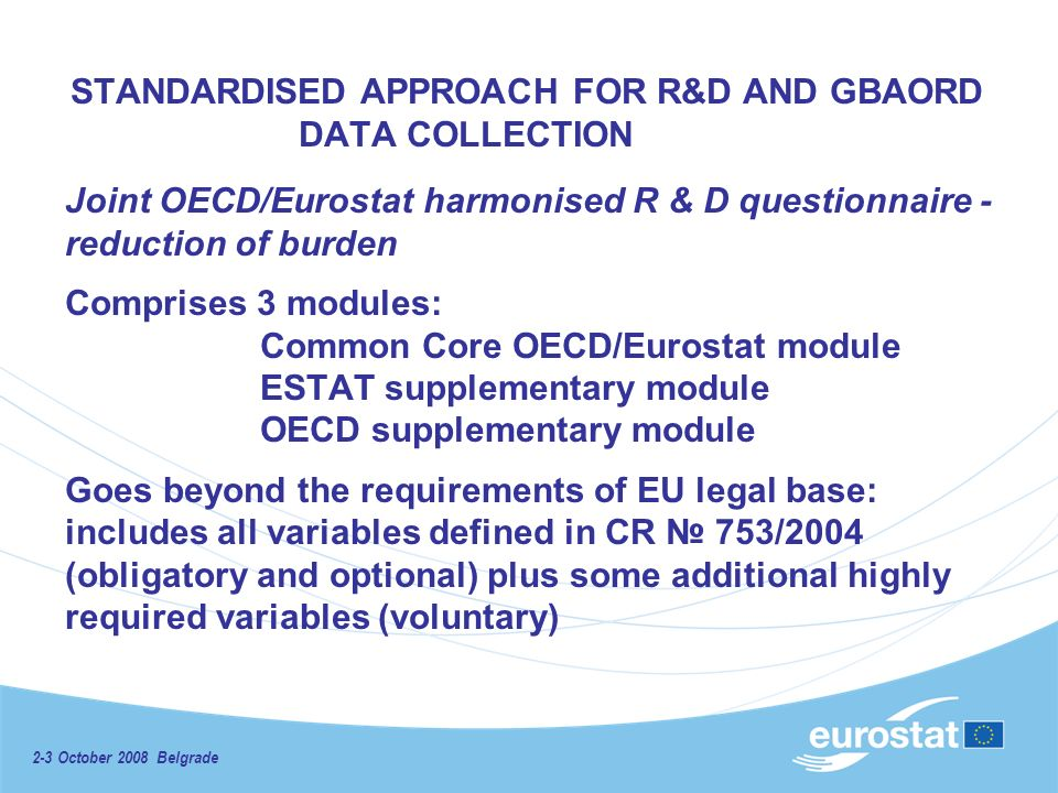 2-3 October 2008 Belgrade STANDARDISED APPROACH FOR R&D AND GBAORD DATA COLLECTION Joint OECD/Eurostat harmonised R & D questionnaire - reduction of burden Comprises 3 modules: Common Core OECD/Eurostat module ESTAT supplementary module OECD supplementary module Goes beyond the requirements of EU legal base: includes all variables defined in CR 753/2004 (obligatory and optional) plus some additional highly required variables (voluntary)