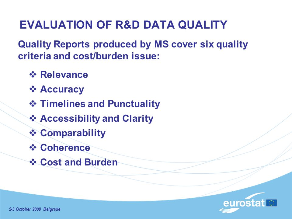 2-3 October 2008 Belgrade EVALUATION OF R&D DATA QUALITY Quality Reports produced by MS cover six quality criteria and cost/burden issue: Relevance Accuracy Timelines and Punctuality Accessibility and Clarity Comparability Coherence Cost and Burden