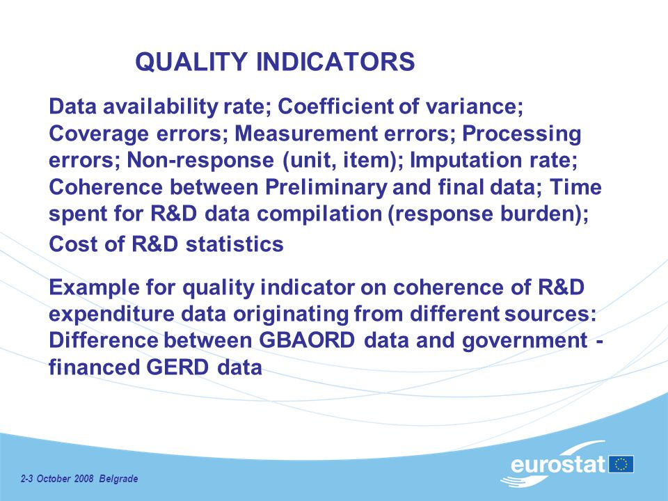 2-3 October 2008 Belgrade QUALITY INDICATORS Data availability rate; Coefficient of variance; Coverage errors; Measurement errors; Processing errors; Non-response (unit, item); Imputation rate; Coherence between Preliminary and final data; Time spent for R&D data compilation (response burden); Cost of R&D statistics Example for quality indicator on coherence of R&D expenditure data originating from different sources: Difference between GBAORD data and government - financed GERD data
