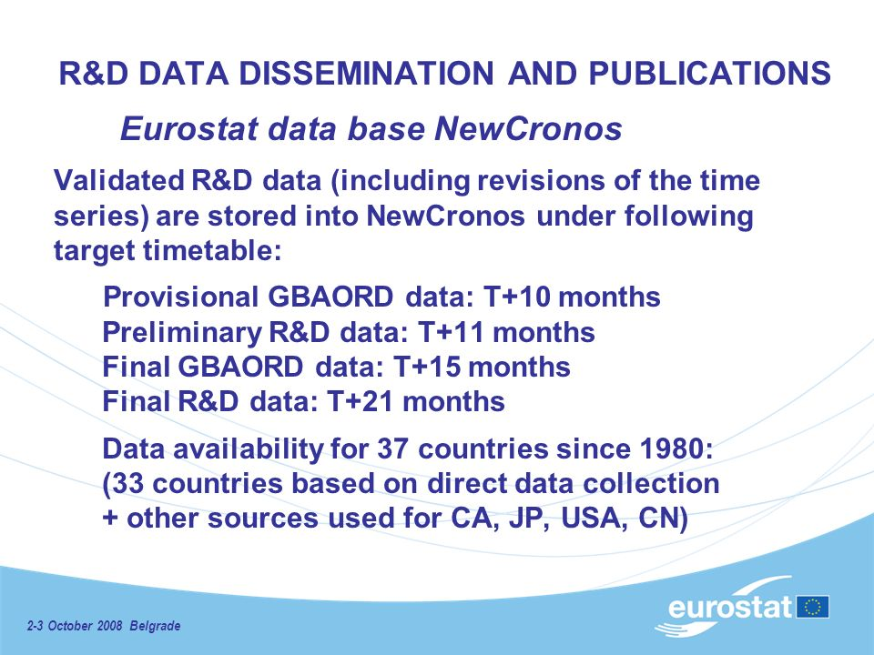 R&D DATA DISSEMINATION AND PUBLICATIONS Eurostat data base NewCronos Validated R&D data (including revisions of the time series) are stored into NewCronos under following target timetable: Provisional GBAORD data: T+10 months Preliminary R&D data: T+11 months Final GBAORD data: T+15 months Final R&D data: T+21 months Data availability for 37 countries since 1980: (33 countries based on direct data collection + other sources used for CA, JP, USA, CN)