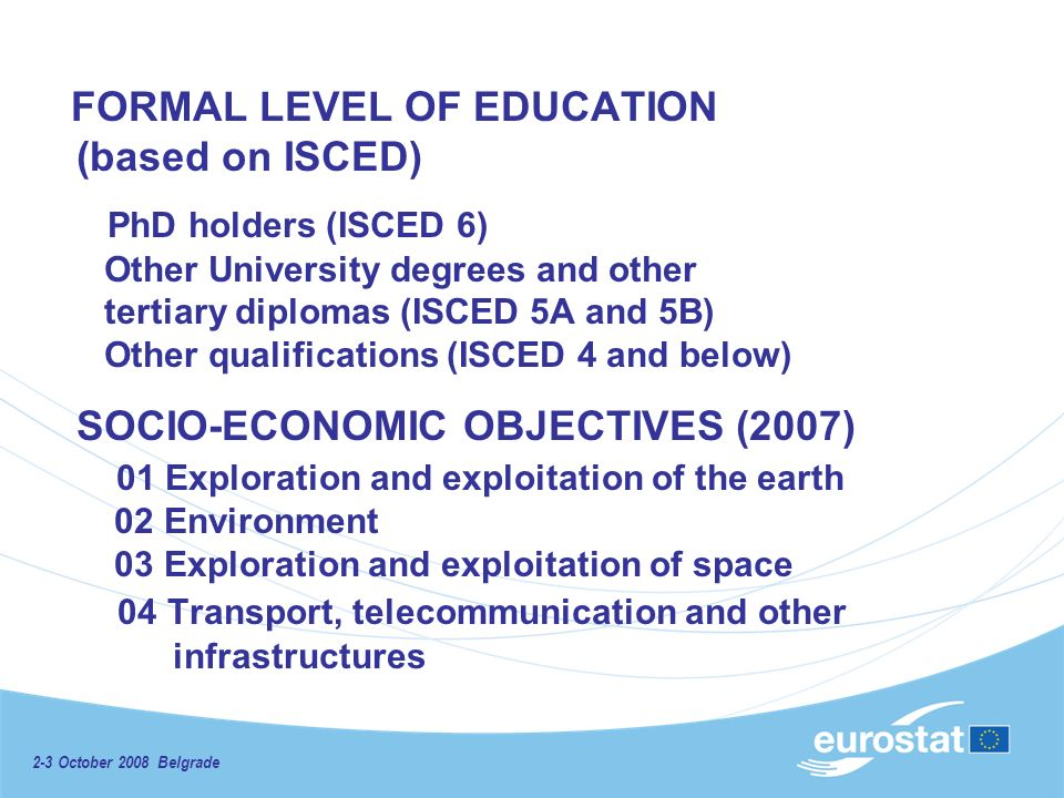 2-3 October 2008 Belgrade FORMAL LEVEL OF EDUCATION (based on ISCED) PhD holders (ISCED 6) Other University degrees and other tertiary diplomas (ISCED 5A and 5B) Other qualifications (ISCED 4 and below) SOCIO-ECONOMIC OBJECTIVES (2007) 01 Exploration and exploitation of the earth 02 Environment 03 Exploration and exploitation of space 04 Transport, telecommunication and other infrastructures