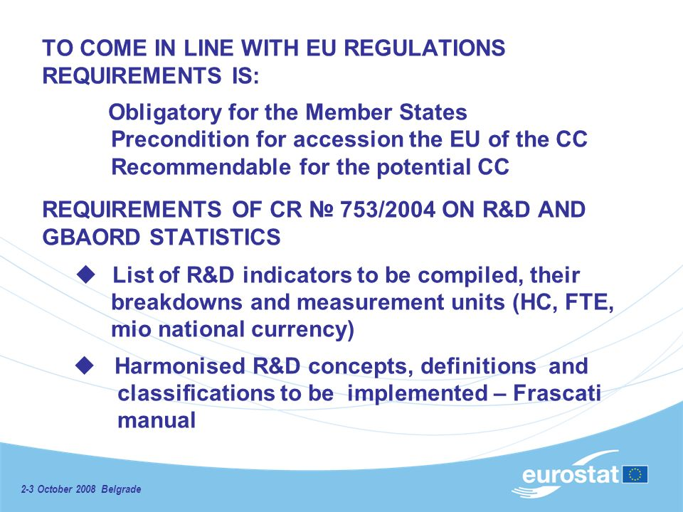 2-3 October 2008 Belgrade TO COME IN LINE WITH EU REGULATIONS REQUIREMENTS IS: Obligatory for the Member States Precondition for accession the EU of the CC Recommendable for the potential CC REQUIREMENTS OF CR 753/2004 ON R&D AND GBAORD STATISTICS List of R&D indicators to be compiled, their breakdowns and measurement units (HC, FTE, mio national currency) Harmonised R&D concepts, definitions and classifications to be implemented – Frascati manual